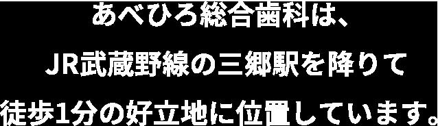 あべひろ総合歯科は、JR武蔵野線の三郷駅を降りて徒歩1分の好立地に位置しています。
