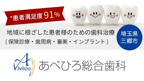 *患者満足度 91% 地域に根ざした患者様のための歯科治療  ( 保険診療・歯周病・審美・インプラント ) 埼玉県三郷市|あべひろ総合歯科
